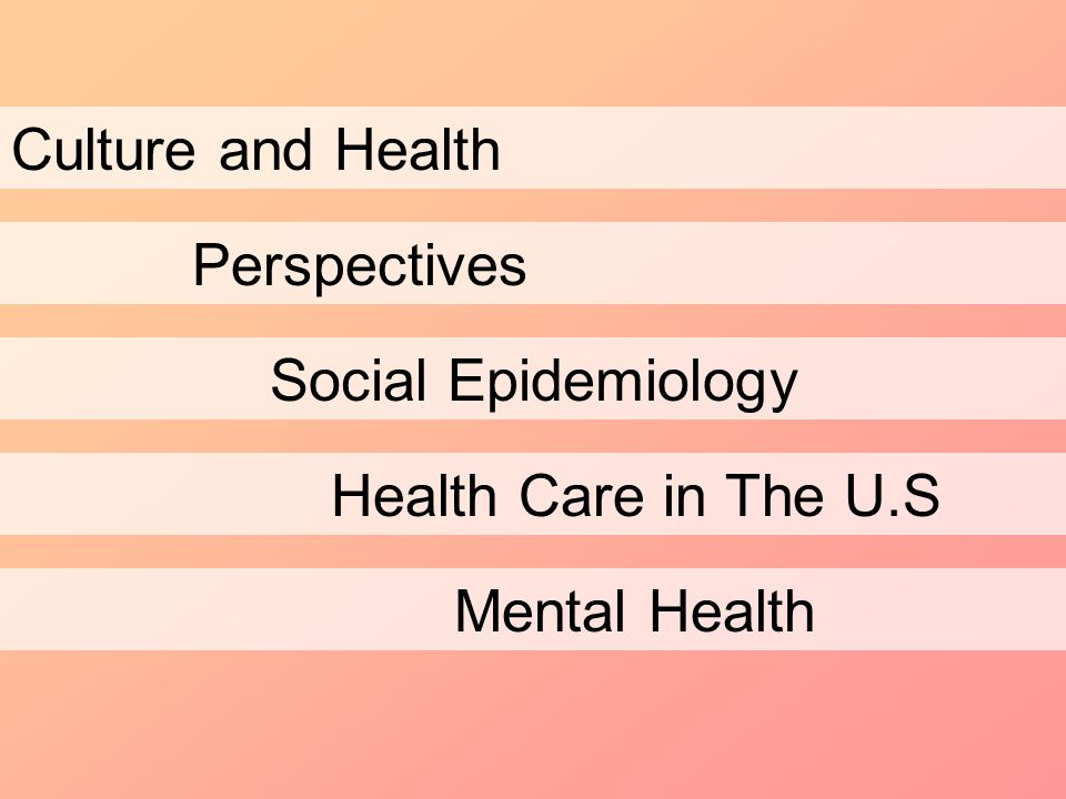 Culture and Health Perspectives Social Epidemiology Health Care in The U.S Mental Health
