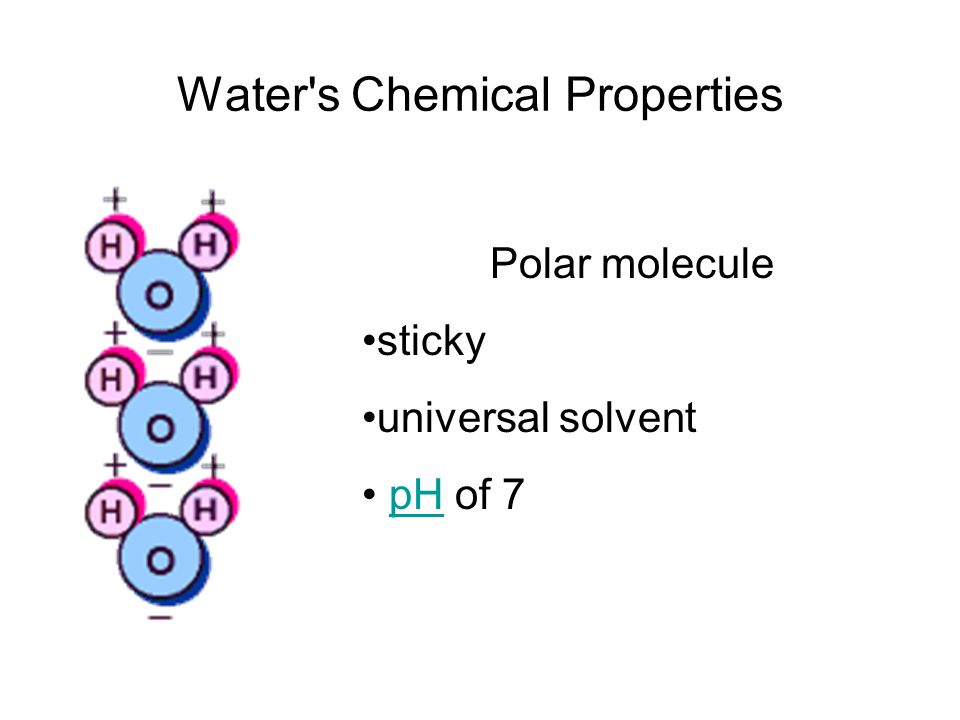 Water's Chemical Properties Polar molecule sticky universal solvent pH of 7pH