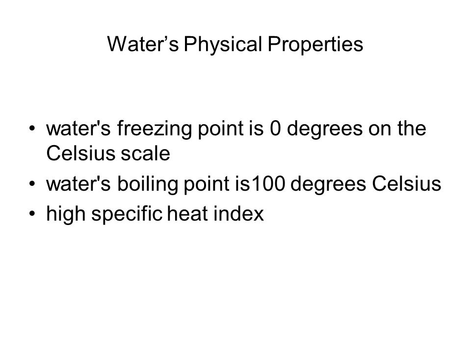 Water's Physical Properties water's freezing point is 0 degrees on the Celsius scale water's boiling point is100 degrees Celsius high specific heat in