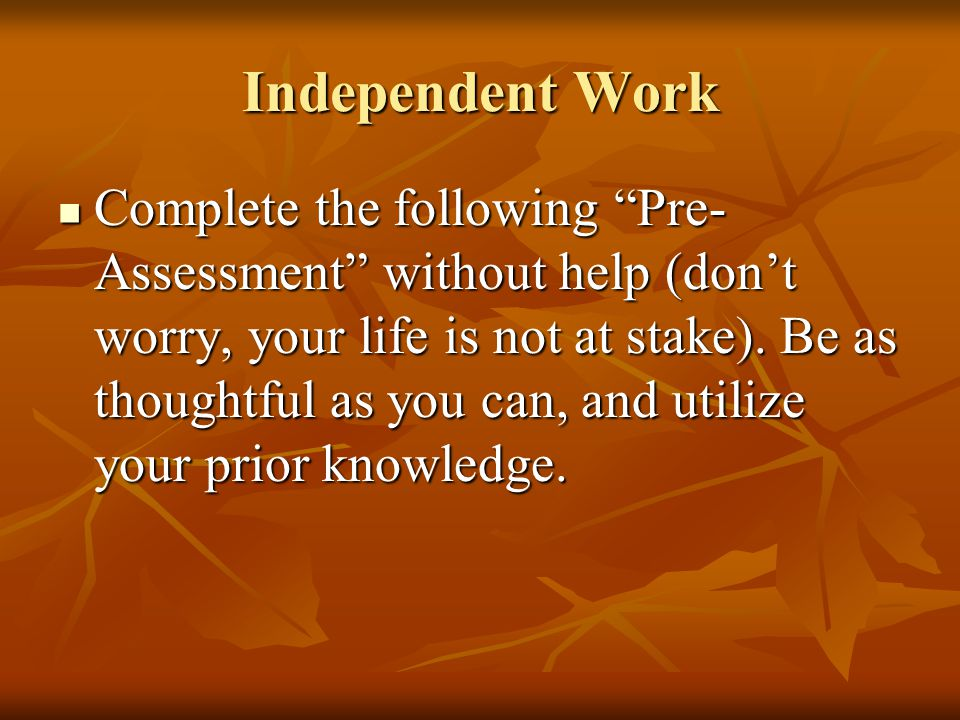 Independent Work Complete the following Pre- Assessment without help (don't worry, your life is not at stake).