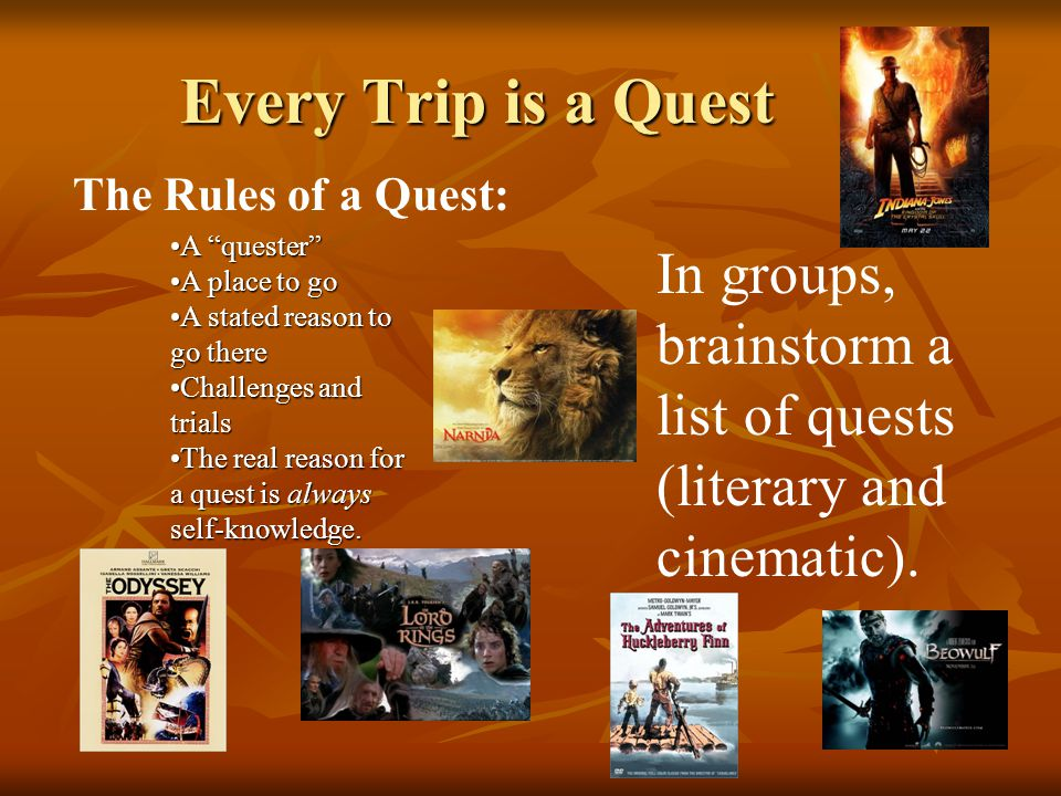 Every Trip is a Quest The Rules of a Quest: A quester A quester A place to goA place to go A stated reason to go thereA stated reason to go there Challenges and trialsChallenges and trials The real reason for a quest is always self-knowledge.The real reason for a quest is always self-knowledge.