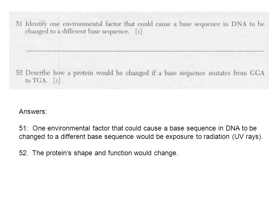 Answers: 51: One environmental factor that could cause a base sequence in DNA to be changed to a different base sequence would be exposure to radiation (UV rays).