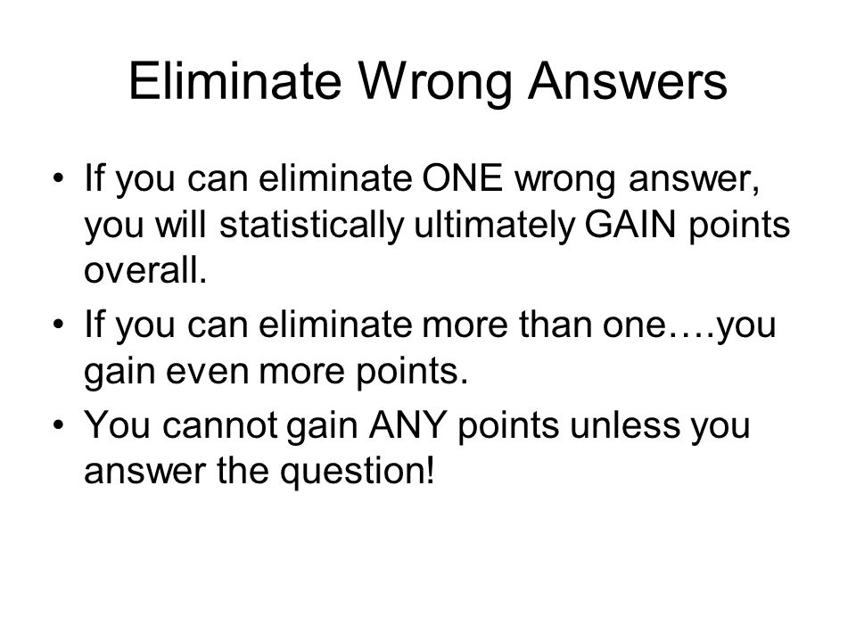Eliminate Wrong Answers If you can eliminate ONE wrong answer, you will statistically ultimately GAIN points overall.