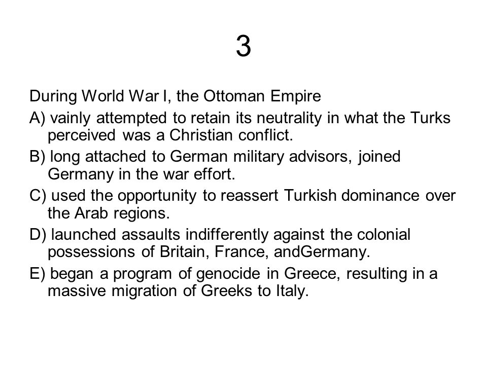 3 During World War I, the Ottoman Empire A) vainly attempted to retain its neutrality in what the Turks perceived was a Christian conflict.