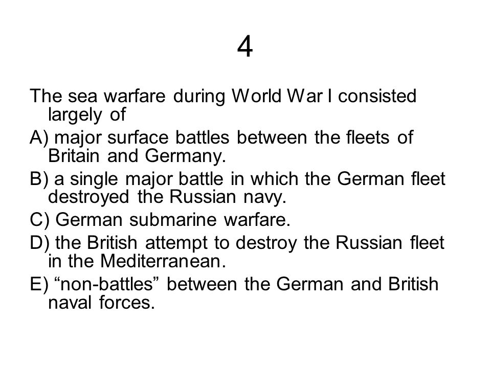 4 The sea warfare during World War I consisted largely of A) major surface battles between the fleets of Britain and Germany. B) a single major battle