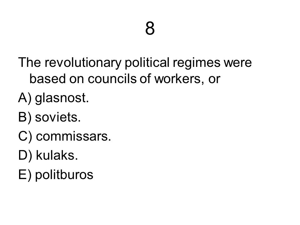 8 The revolutionary political regimes were based on councils of workers, or A) glasnost.