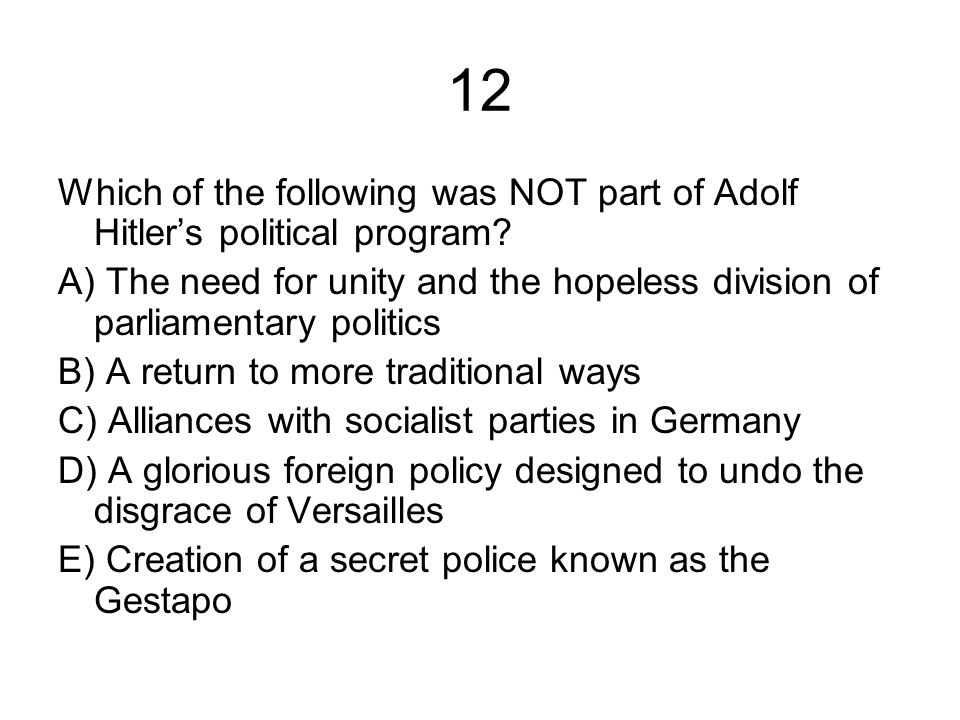 12 Which of the following was NOT part of Adolf Hitler's political program? A) The need for unity and the hopeless division of parliamentary politics