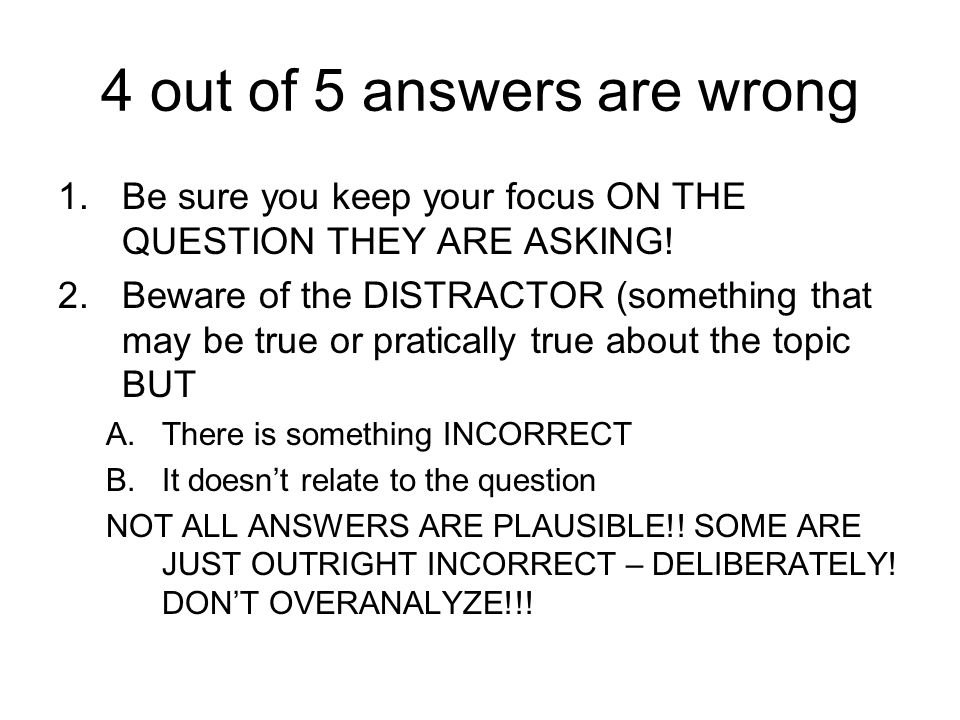 4 out of 5 answers are wrong 1.Be sure you keep your focus ON THE QUESTION THEY ARE ASKING! 2.Beware of the DISTRACTOR (something that may be true or