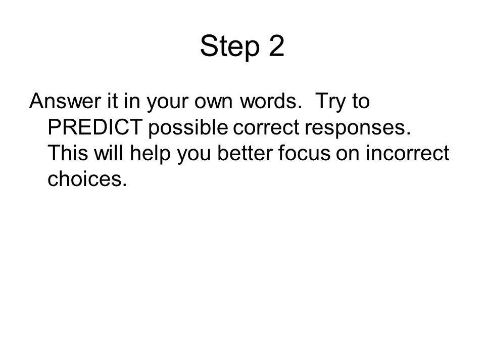 Step 2 Answer it in your own words. Try to PREDICT possible correct responses. This will help you better focus on incorrect choices.