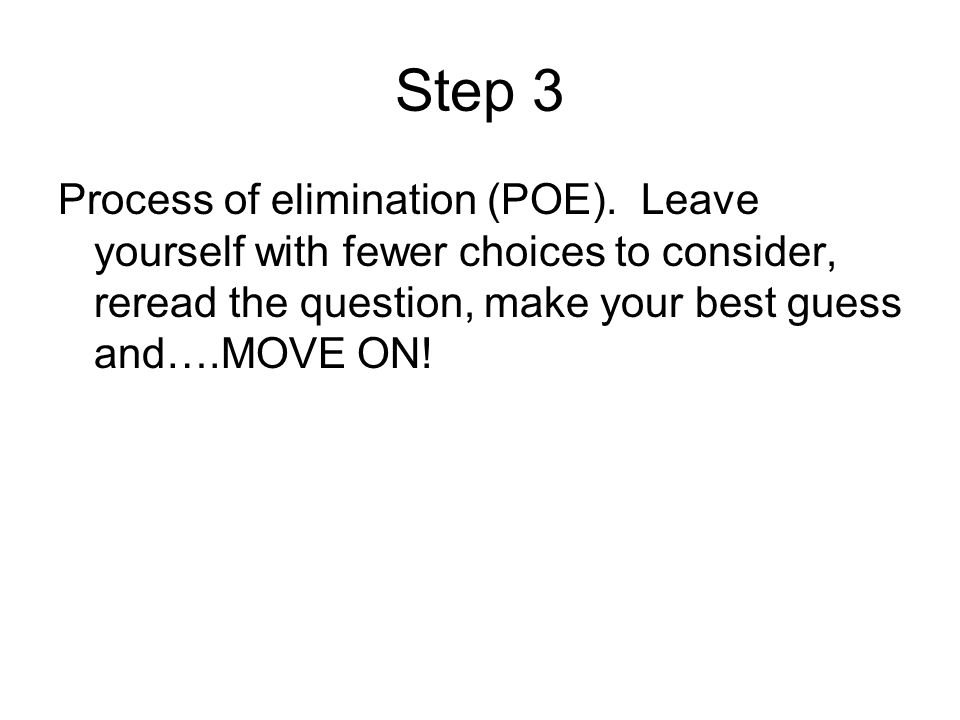 Step 3 Process of elimination (POE). Leave yourself with fewer choices to consider, reread the question, make your best guess and….MOVE ON!