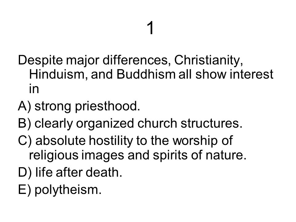 1 Despite major differences, Christianity, Hinduism, and Buddhism all show interest in A) strong priesthood. B) clearly organized church structures. C