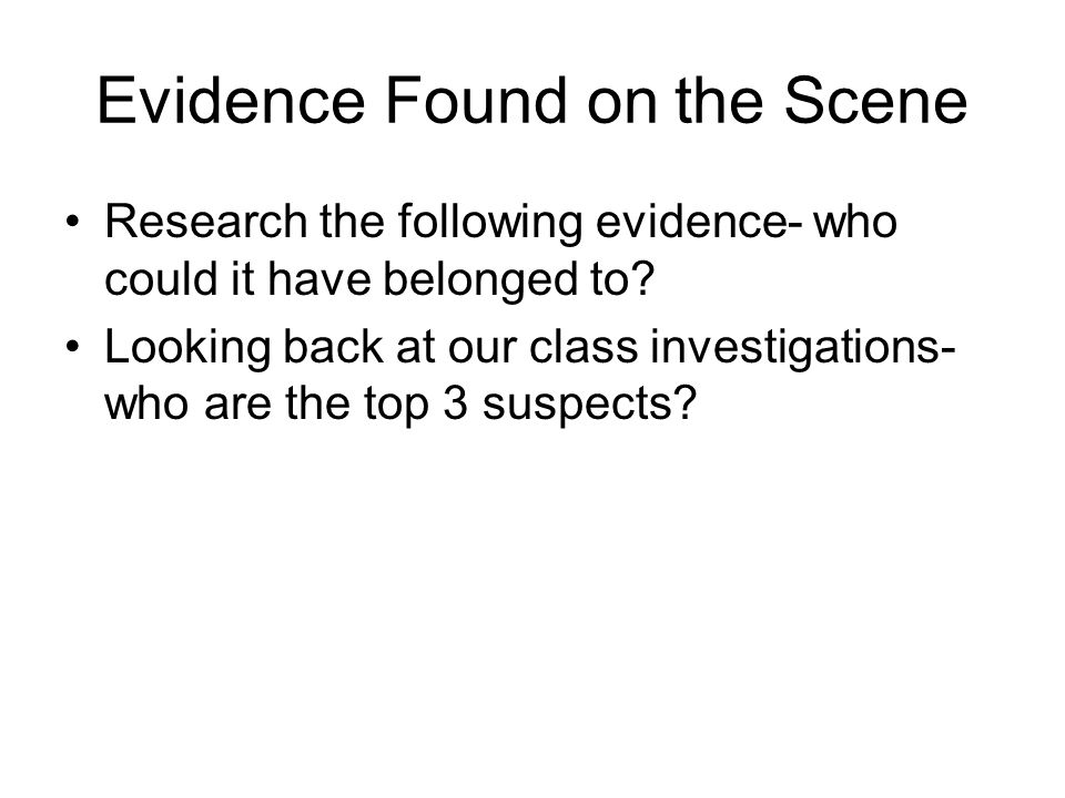 Evidence Found on the Scene Research the following evidence- who could it have belonged to? Looking back at our class investigations- who are the top