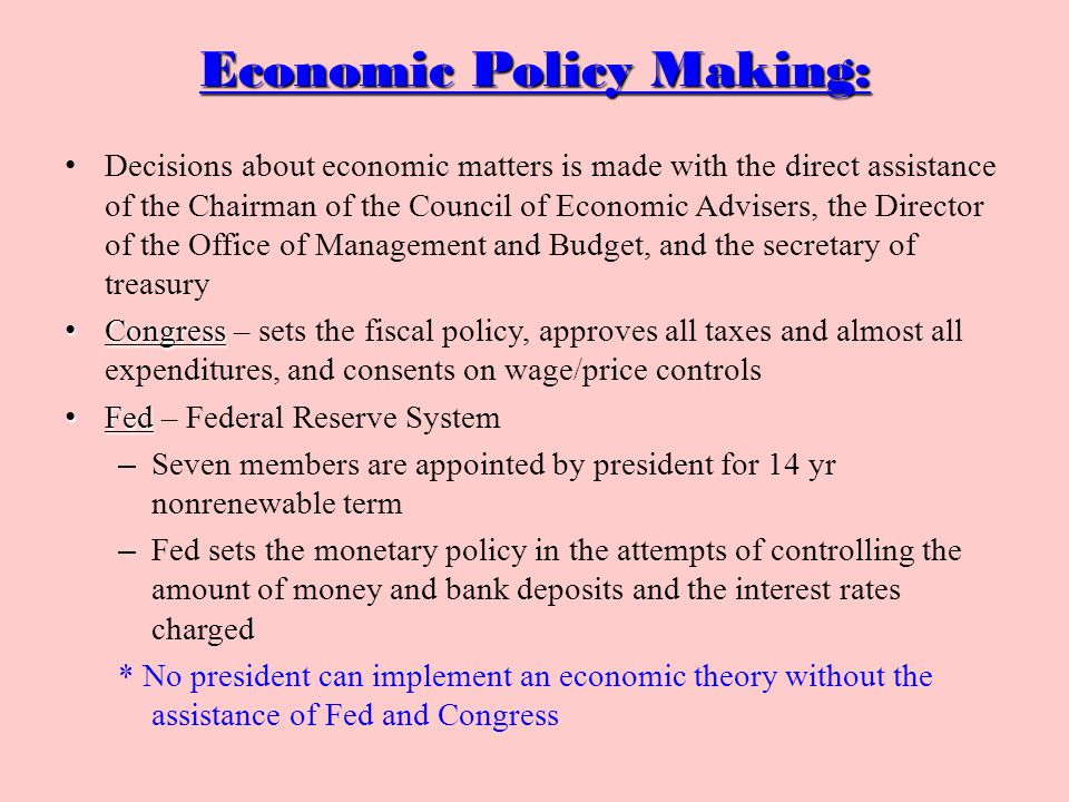 Economic Policy Making: Decisions about economic matters is made with the direct assistance of the Chairman of the Council of Economic Advisers, the Director of the Office of Management and Budget, and the secretary of treasury Congress Congress – sets the fiscal policy, approves all taxes and almost all expenditures, and consents on wage/price controls Fed Fed – Federal Reserve System – Seven members are appointed by president for 14 yr nonrenewable term – Fed sets the monetary policy in the attempts of controlling the amount of money and bank deposits and the interest rates charged * No president can implement an economic theory without the assistance of Fed and Congress