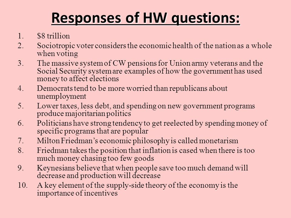 Responses of HW questions: 1.$8 trillion 2.Sociotropic voter considers the economic health of the nation as a whole when voting 3.The massive system of CW pensions for Union army veterans and the Social Security system are examples of how the government has used money to affect elections 4.Democrats tend to be more worried than republicans about unemployment 5.Lower taxes, less debt, and spending on new government programs produce majoritarian politics 6.Politicians have strong tendency to get reelected by spending money of specific programs that are popular 7.Milton Friedman's economic philosophy is called monetarism 8.Friedman takes the position that inflation is cased when there is too much money chasing too few goods 9.Keynesians believe that when people save too much demand will decrease and production will decrease 10.A key element of the supply-side theory of the economy is the importance of incentives