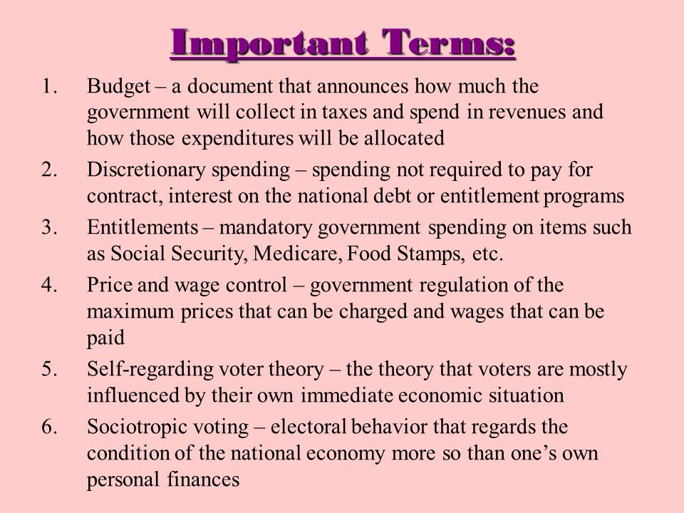 Important Terms: 1.Budget – a document that announces how much the government will collect in taxes and spend in revenues and how those expenditures will be allocated 2.Discretionary spending – spending not required to pay for contract, interest on the national debt or entitlement programs 3.Entitlements – mandatory government spending on items such as Social Security, Medicare, Food Stamps, etc.