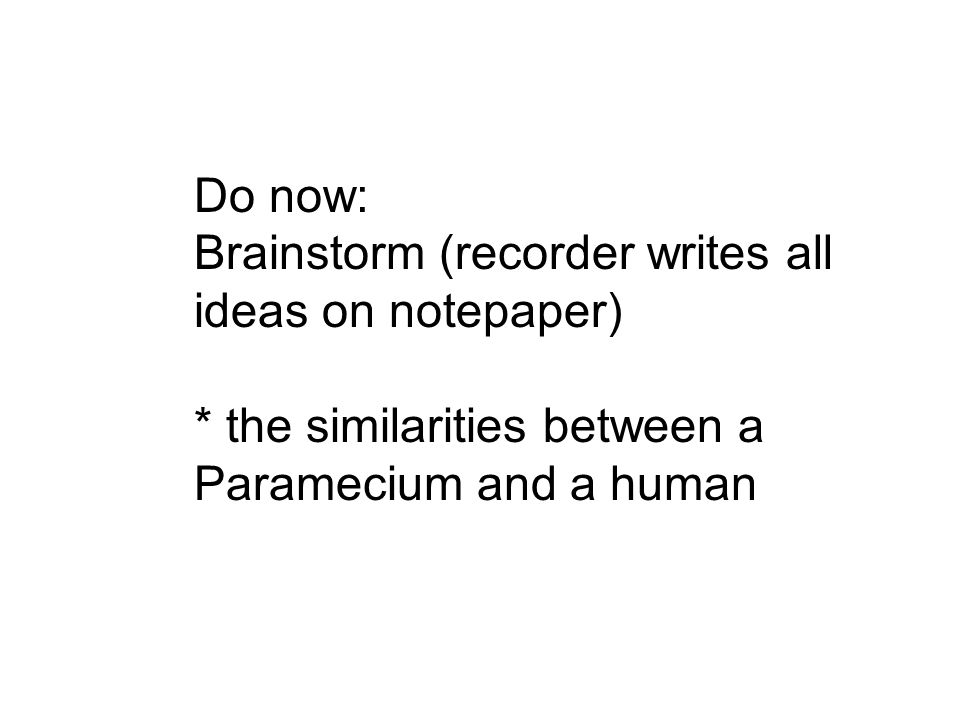 Do now: Brainstorm (recorder writes all ideas on notepaper) * the similarities between a Paramecium and a human