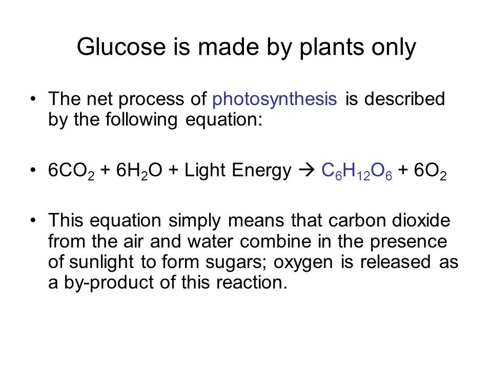 Glucose is made by plants only The net process of photosynthesis is described by the following equation: 6CO 2 + 6H 2 O + Light Energy  C 6 H 12 O 6 + 6O 2 This equation simply means that carbon dioxide from the air and water combine in the presence of sunlight to form sugars; oxygen is released as a by-product of this reaction.