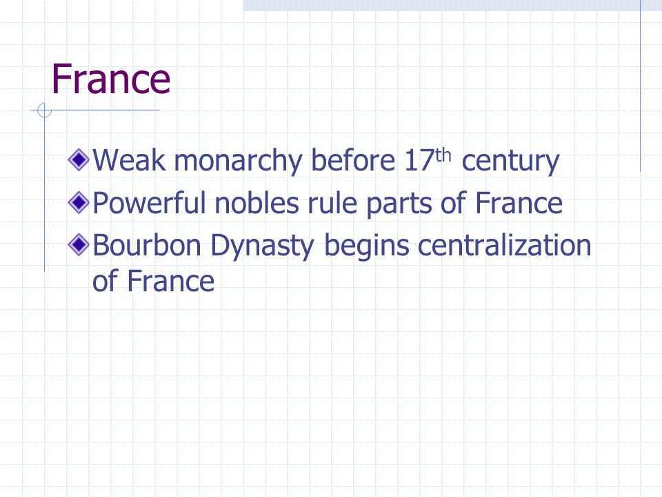 France Weak monarchy before 17 th century Powerful nobles rule parts of France Bourbon Dynasty begins centralization of France