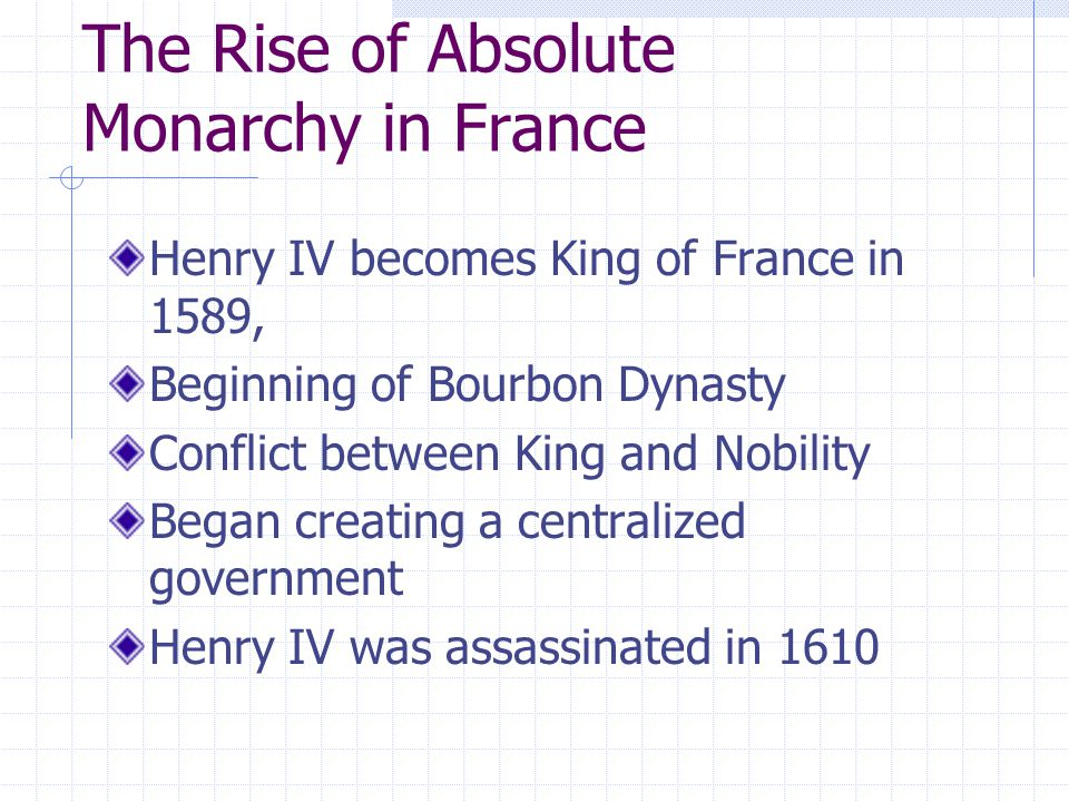 The Rise of Absolute Monarchy in France Henry IV becomes King of France in 1589, Beginning of Bourbon Dynasty Conflict between King and Nobility Began creating a centralized government Henry IV was assassinated in 1610