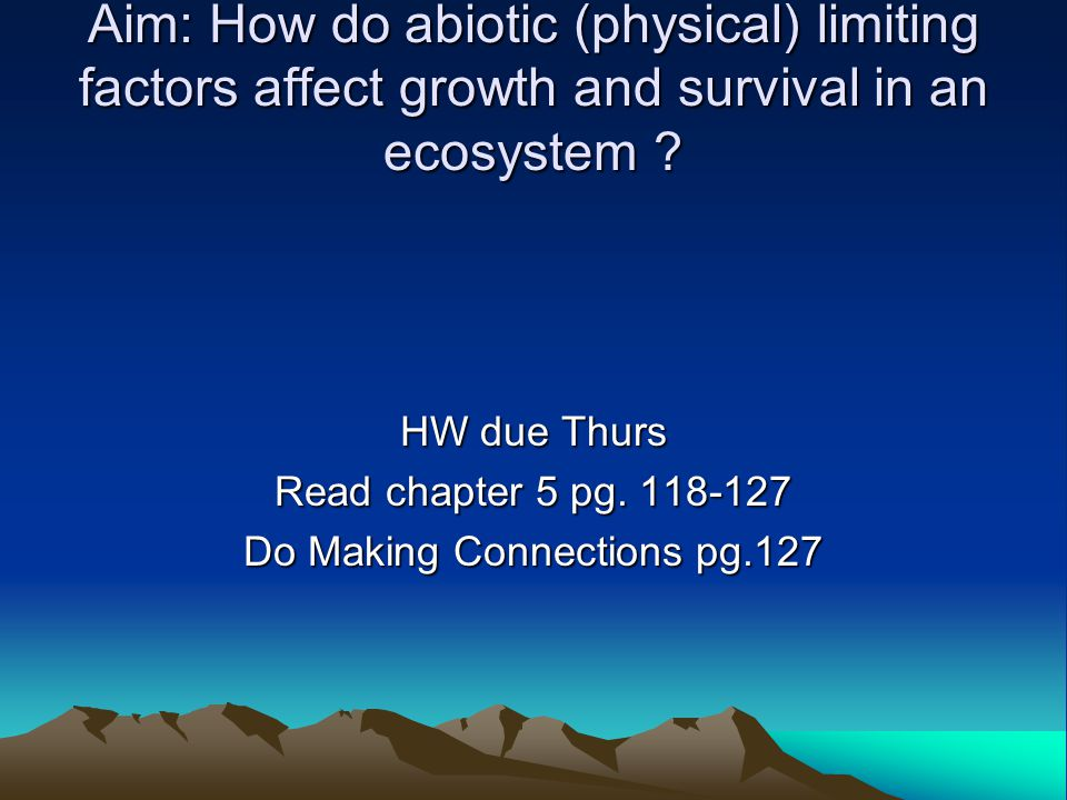 Aim: How do abiotic (physical) limiting factors affect growth and survival in an ecosystem ? HW due Thurs Read chapter 5 pg. 118-127 Do Making Connect