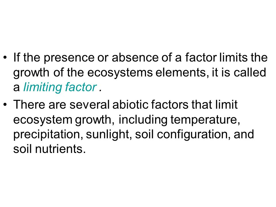 If the presence or absence of a factor limits the growth of the ecosystems elements, it is called a limiting factor. There are several abiotic factors