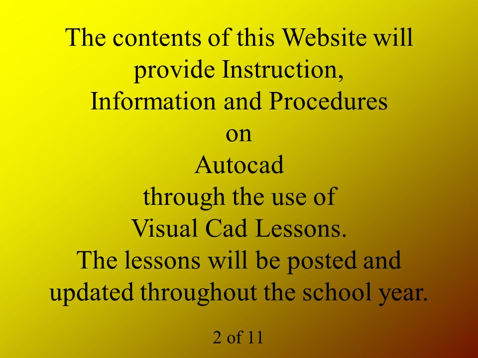 The contents of this Website will provide Instruction, Information and Procedures on Autocad through the use of Visual Cad Lessons.