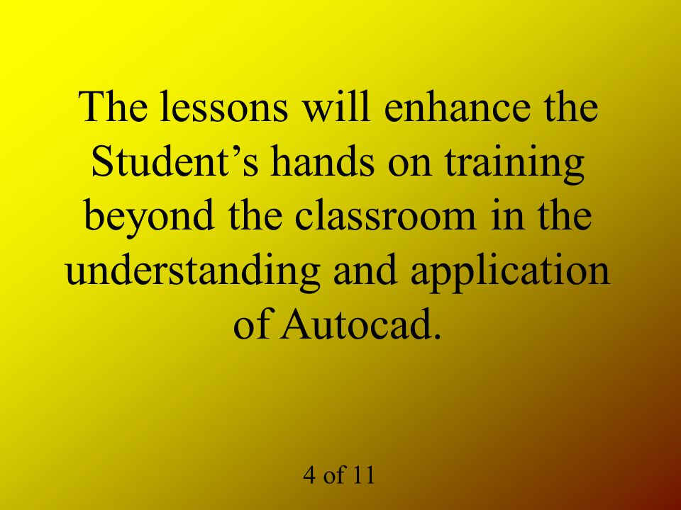 The lessons will enhance the Student's hands on training beyond the classroom in the understanding and application of Autocad.