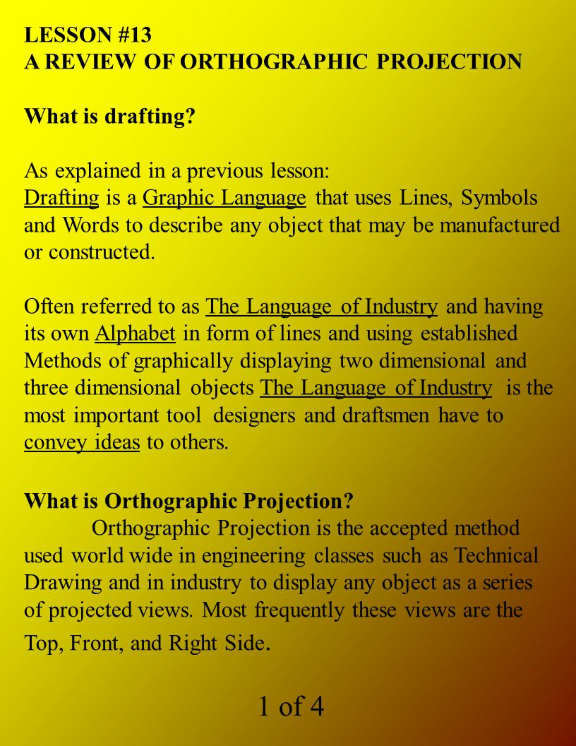 LESSON #13 A REVIEW OF ORTHOGRAPHIC PROJECTION What is drafting? As explained in a previous lesson: Drafting is a Graphic Language that uses Lines, Sy