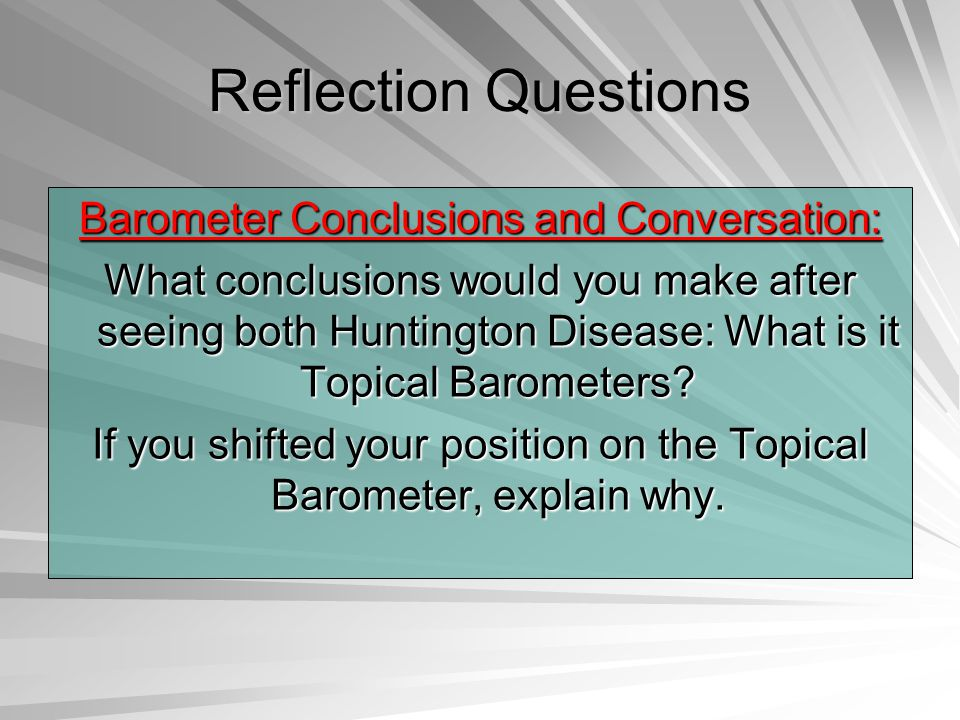 Reflection Questions Barometer Conclusions and Conversation: What conclusions would you make after seeing both Huntington Disease: What is it Topical