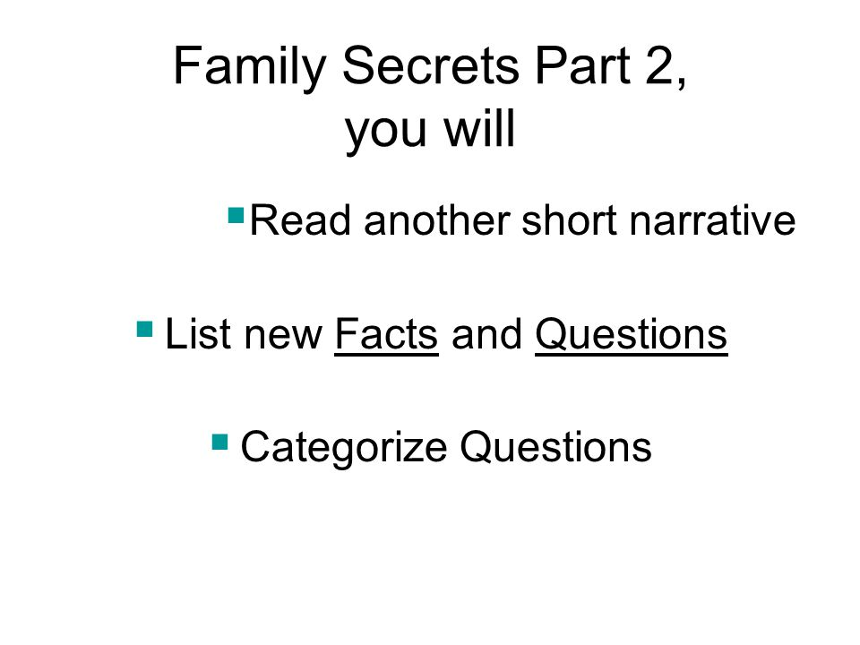 Family Secrets Part 2, you will  Read another short narrative  List new Facts and Questions  Categorize Questions