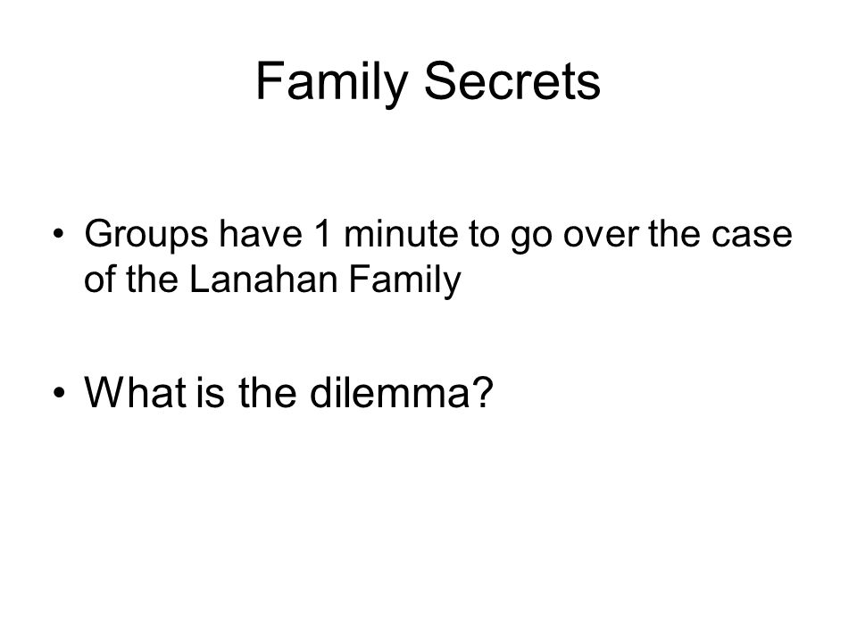 Family Secrets Groups have 1 minute to go over the case of the Lanahan Family What is the dilemma?