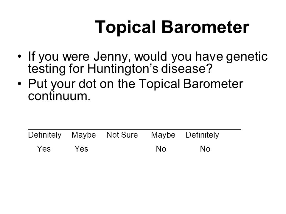 Topical Barometer If you were Jenny, would you have genetic testing for Huntington's disease? Put your dot on the Topical Barometer continuum. _______