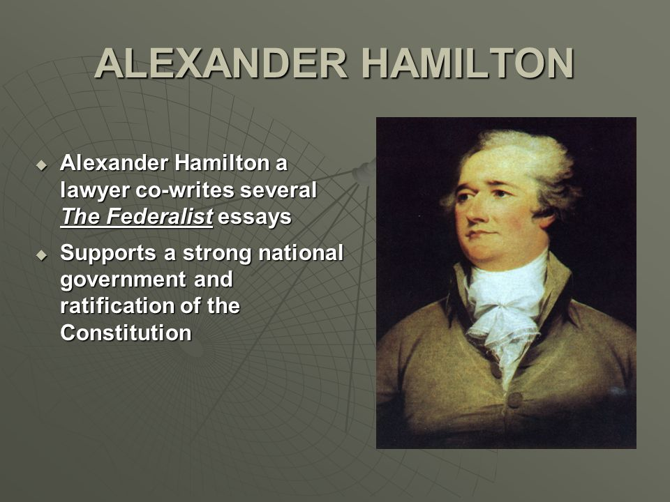 ALEXANDER HAMILTON  Alexander Hamilton a lawyer co-writes several The Federalist essays  Supports a strong national government and ratification of t