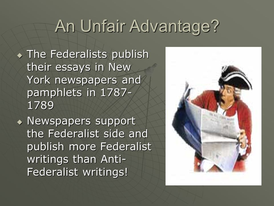 An Unfair Advantage?  The Federalists publish their essays in New York newspapers and pamphlets in 1787- 1789  Newspapers support the Federalist sid