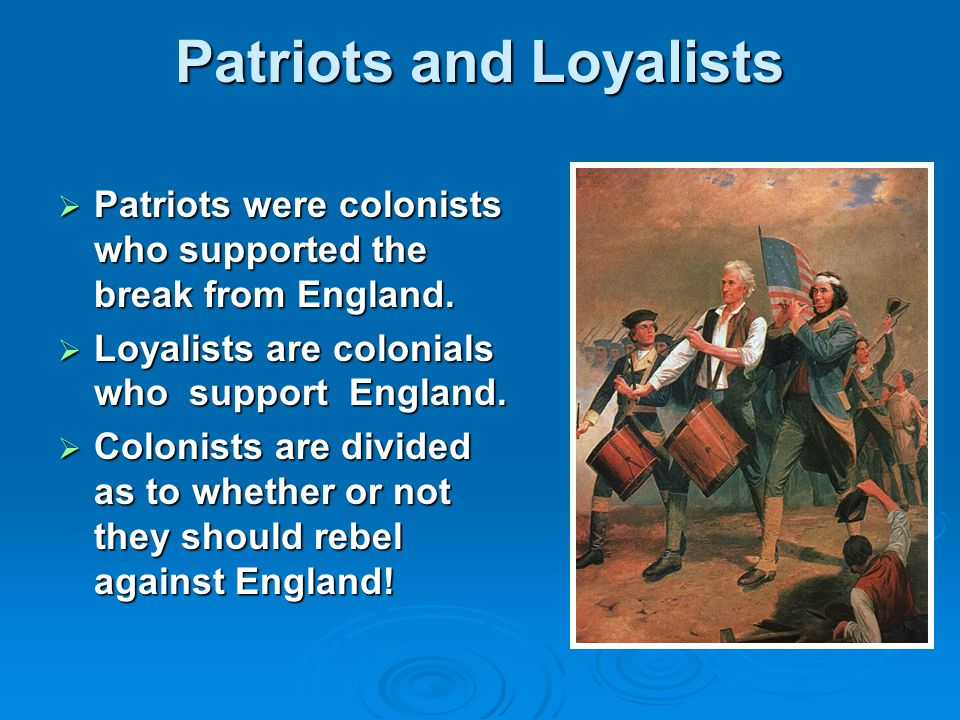 Patriots and Loyalists  Patriots were colonists who supported the break from England.