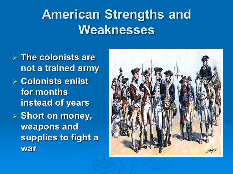 American Strengths and Weaknesses  The colonists are not a trained army  Colonists enlist for months instead of years  Short on money, weapons and supplies to fight a war