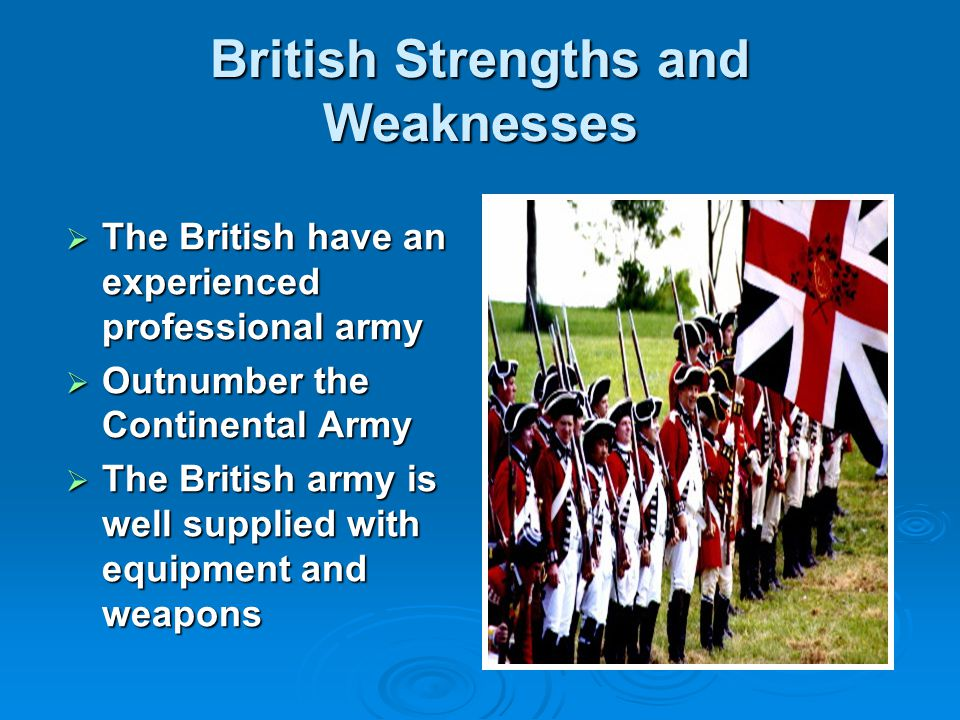British Strengths and Weaknesses  The British have an experienced professional army  Outnumber the Continental Army  The British army is well supplied with equipment and weapons