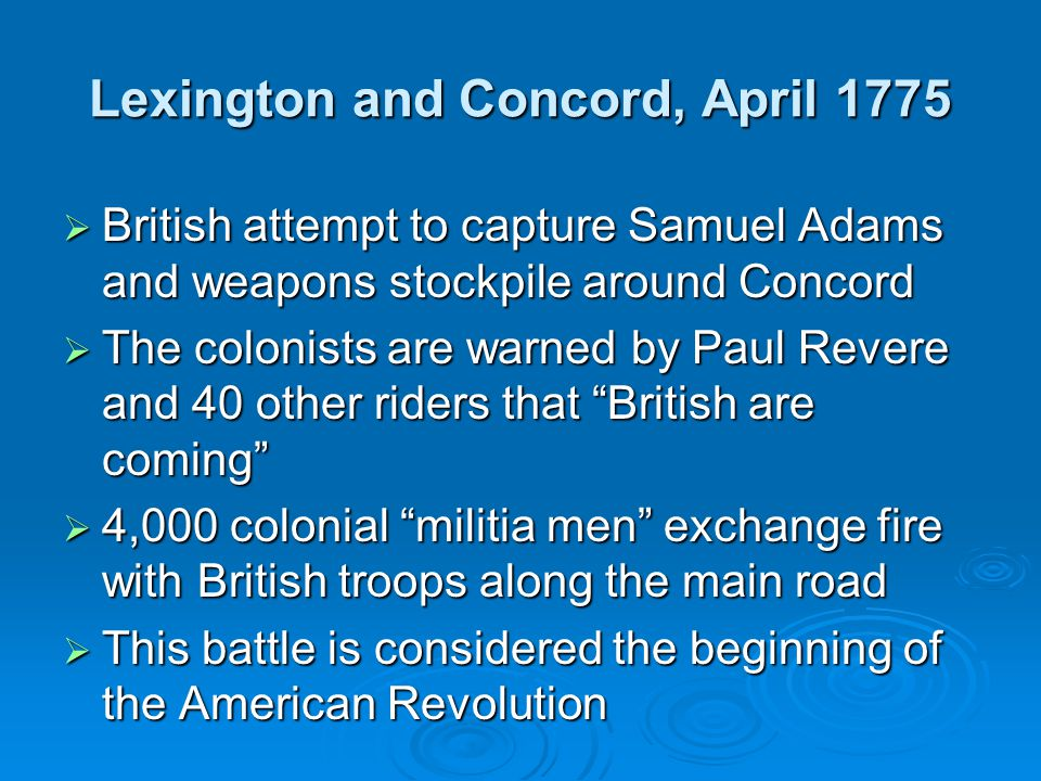 Lexington and Concord, April 1775  British attempt to capture Samuel Adams and weapons stockpile around Concord  The colonists are warned by Paul Revere and 40 other riders that British are coming  4,000 colonial militia men exchange fire with British troops along the main road  This battle is considered the beginning of the American Revolution