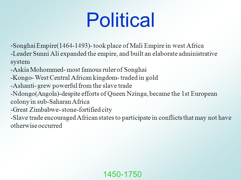 Political - Songhai Empire(1464-1493)- took place of Mali Empire in west Africa -Leader Sunni Ali expanded the empire, and built an elaborate administrative system -Askia Mohommed- most famous ruler of Songhai -Kongo- West Central African kingdom- traded in gold -Ashanti- grew powerful from the slave trade -Ndongo(Angola)-despite efforts of Queen Nzinga, became the 1st European colony in sub-Saharan Africa -Great Zimbabwe- stone-fortified city -Slave trade encouraged African states to participate in conflicts that may not have otherwise occurred 1450-1750