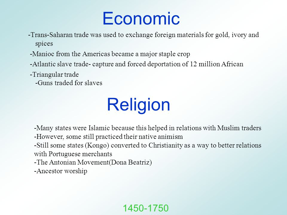 Economic -Trans-Saharan trade was used to exchange foreign materials for gold, ivory and spices -Manioc from the Americas became a major staple crop -Atlantic slave trade- capture and forced deportation of 12 million African -Triangular trade -Guns traded for slaves Religion -Many states were Islamic because this helped in relations with Muslim traders -However, some still practiced their native animism -Still some states (Kongo) converted to Christianity as a way to better relations with Portuguese merchants -The Antonian Movement(Dona Beatriz) -Ancestor worship 1450-1750