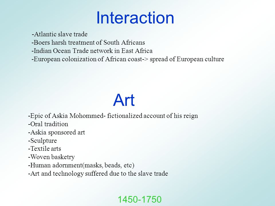 Interaction -Atlantic slave trade -Boers harsh treatment of South Africans -Indian Ocean Trade network in East Africa -European colonization of African coast-> spread of European culture Art - Epic of Askia Mohommed- fictionalized account of his reign -Oral tradition -Askia sponsored art -Sculpture -Textile arts -Woven basketry -Human adornment(masks, beads, etc) -Art and technology suffered due to the slave trade 1450-1750