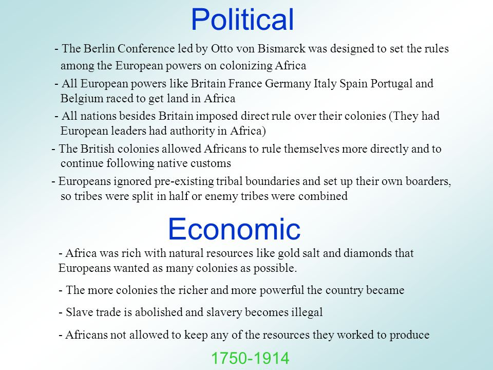 Political - The Berlin Conference led by Otto von Bismarck was designed to set the rules among the European powers on colonizing Africa - All European powers like Britain France Germany Italy Spain Portugal and Belgium raced to get land in Africa - All nations besides Britain imposed direct rule over their colonies (They had European leaders had authority in Africa) - The British colonies allowed Africans to rule themselves more directly and to continue following native customs - Europeans ignored pre-existing tribal boundaries and set up their own boarders, so tribes were split in half or enemy tribes were combined Economic - Africa was rich with natural resources like gold salt and diamonds that Europeans wanted as many colonies as possible.