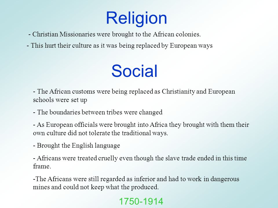 Religion - Christian Missionaries were brought to the African colonies. - This hurt their culture as it was being replaced by European ways Social - T