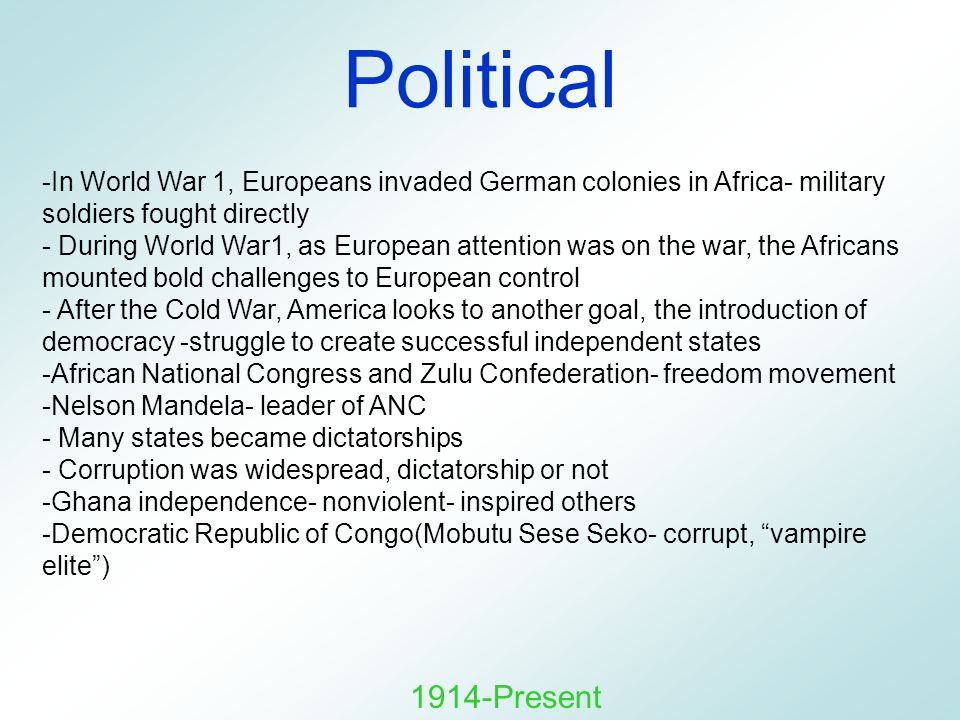 Political -In World War 1, Europeans invaded German colonies in Africa- military soldiers fought directly - During World War1, as European attention was on the war, the Africans mounted bold challenges to European control - After the Cold War, America looks to another goal, the introduction of democracy -struggle to create successful independent states -African National Congress and Zulu Confederation- freedom movement -Nelson Mandela- leader of ANC - Many states became dictatorships - Corruption was widespread, dictatorship or not -Ghana independence- nonviolent- inspired others -Democratic Republic of Congo(Mobutu Sese Seko- corrupt, vampire elite ) 1914-Present