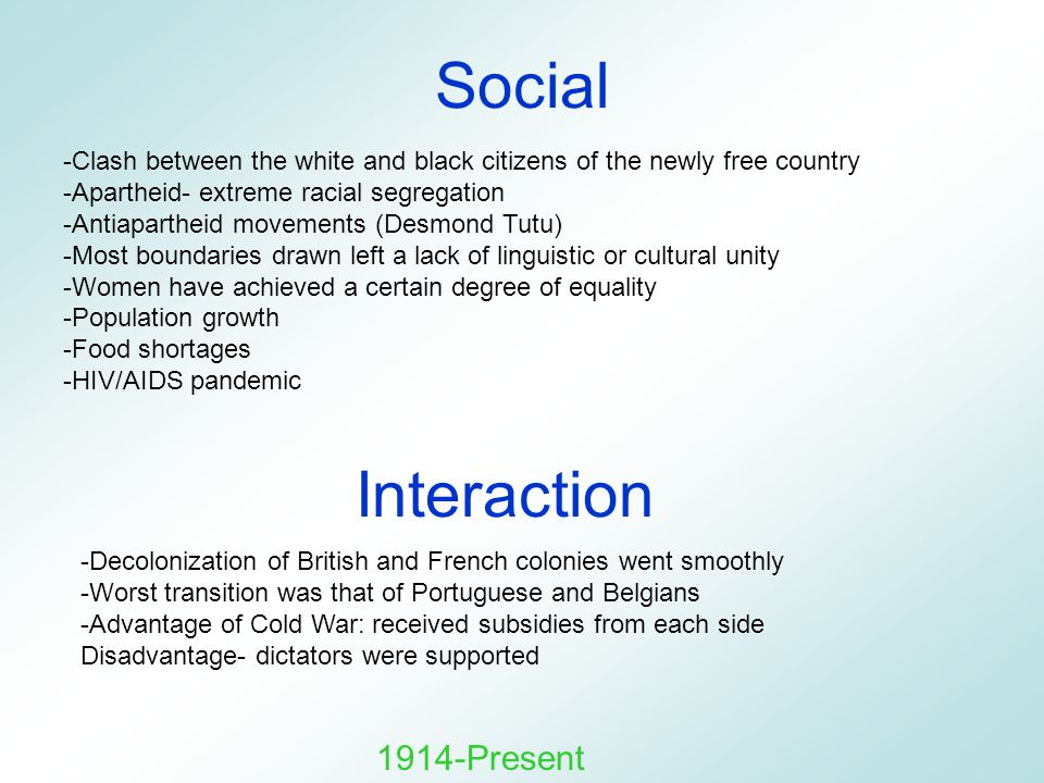Social -Clash between the white and black citizens of the newly free country -Apartheid- extreme racial segregation -Antiapartheid movements (Desmond Tutu) -Most boundaries drawn left a lack of linguistic or cultural unity -Women have achieved a certain degree of equality -Population growth -Food shortages -HIV/AIDS pandemic 1914-Present -Decolonization of British and French colonies went smoothly -Worst transition was that of Portuguese and Belgians -Advantage of Cold War: received subsidies from each side Disadvantage- dictators were supported Interaction