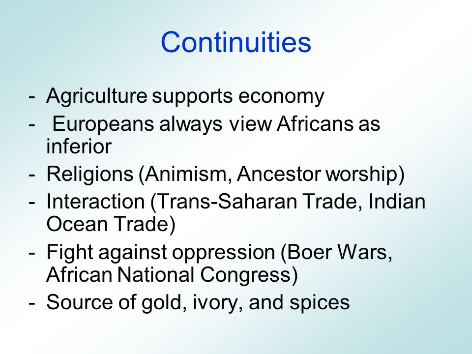 Continuities -Agriculture supports economy - Europeans always view Africans as inferior -Religions (Animism, Ancestor worship) -Interaction (Trans-Saharan Trade, Indian Ocean Trade) -Fight against oppression (Boer Wars, African National Congress) -Source of gold, ivory, and spices