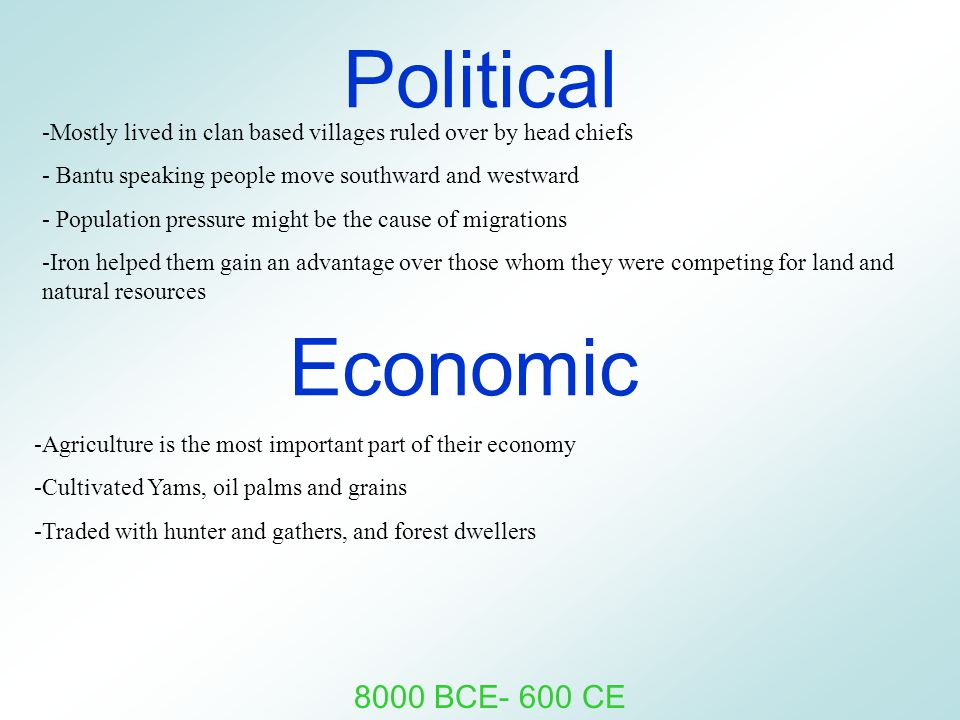 Political -Mostly lived in clan based villages ruled over by head chiefs - Bantu speaking people move southward and westward - Population pressure might be the cause of migrations -Iron helped them gain an advantage over those whom they were competing for land and natural resources 8000 BCE- 600 CE Economic -Agriculture is the most important part of their economy -Cultivated Yams, oil palms and grains -Traded with hunter and gathers, and forest dwellers