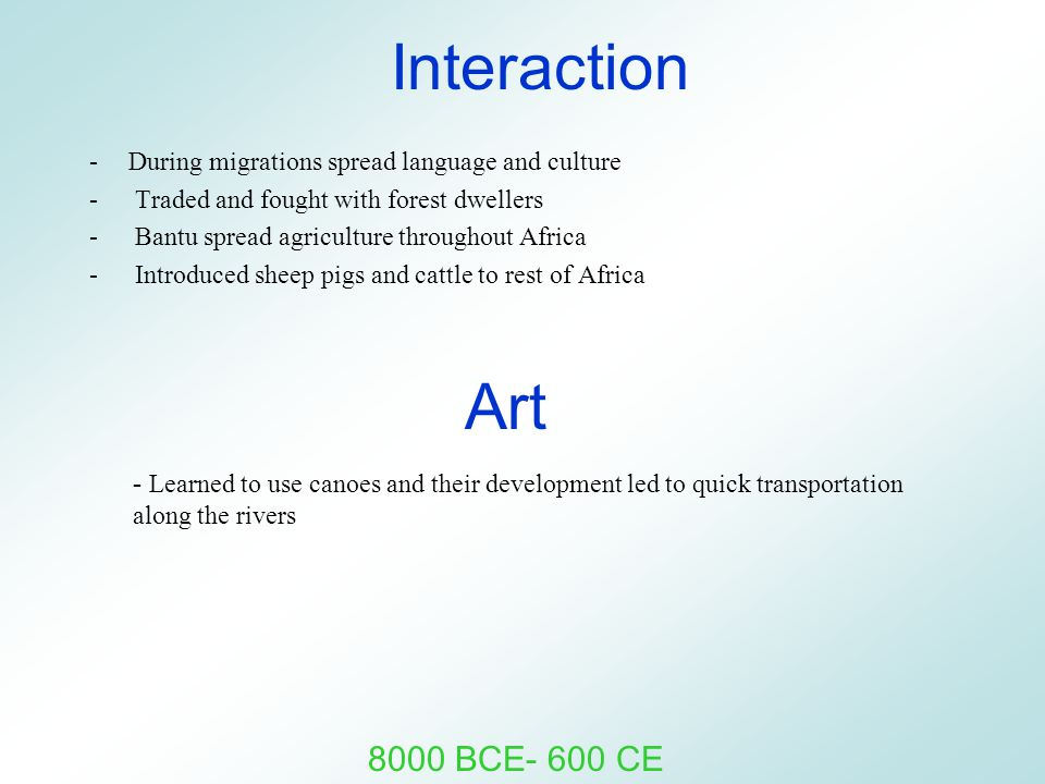 Interaction -During migrations spread language and culture - Traded and fought with forest dwellers - Bantu spread agriculture throughout Africa - Int