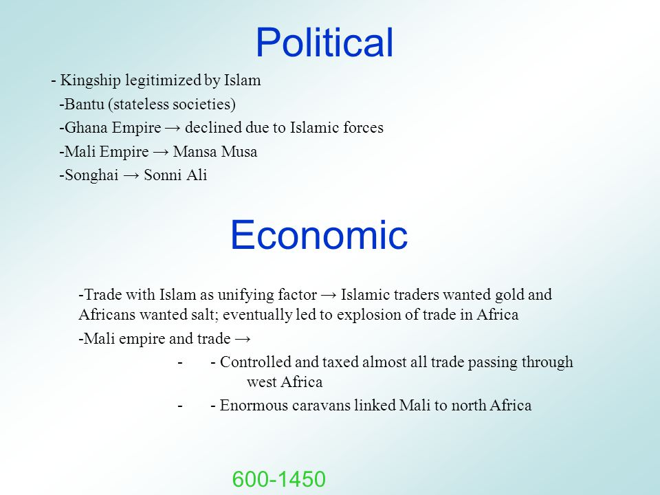 Political - Kingship legitimized by Islam -Bantu (stateless societies) -Ghana Empire → declined due to Islamic forces -Mali Empire → Mansa Musa -Songh
