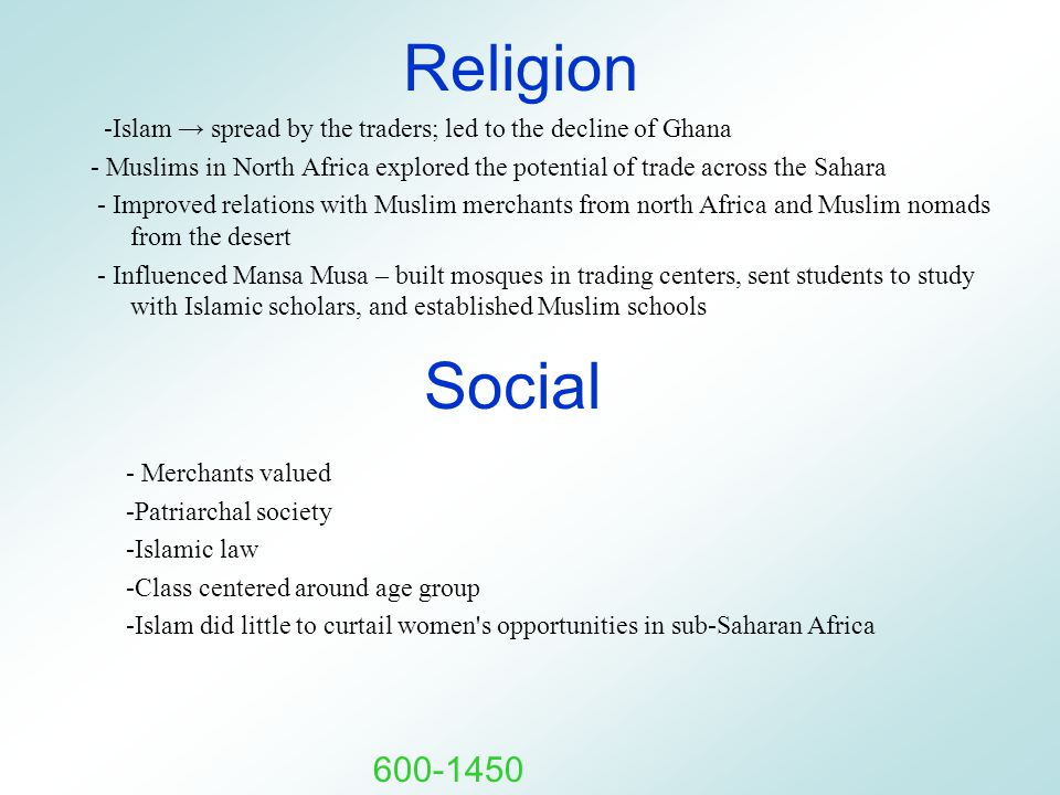 Religion -Islam → spread by the traders; led to the decline of Ghana - Muslims in North Africa explored the potential of trade across the Sahara - Improved relations with Muslim merchants from north Africa and Muslim nomads from the desert - Influenced Mansa Musa – built mosques in trading centers, sent students to study with Islamic scholars, and established Muslim schools Social - Merchants valued -Patriarchal society -Islamic law -Class centered around age group -Islam did little to curtail women s opportunities in sub-Saharan Africa 600-1450